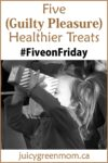 five on friday guilty pleasure healthier treats juicygreenmom