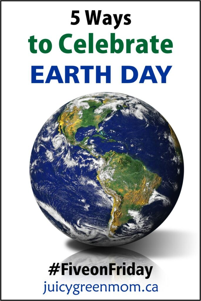 ways to celebrate earth day juicygreenmom five on friday